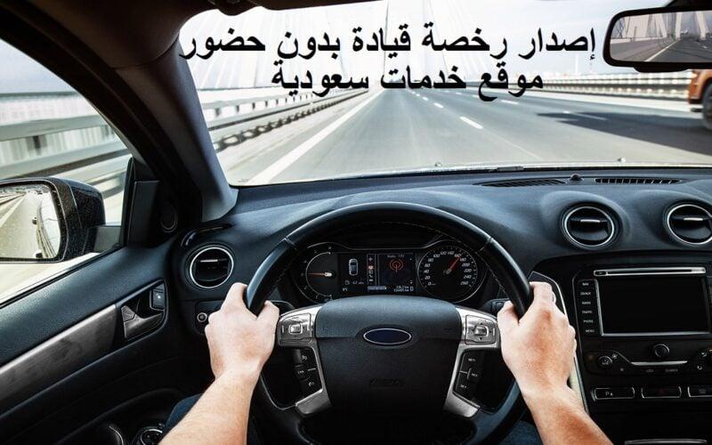 إصدار رخصة قيادة بدون حضور 1442 وشروطها والخطوات